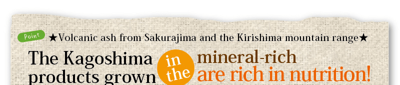 the kagoshima products grown in the mineral-rich are rich in nutrition