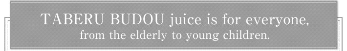 TABERU BUDOU juice is for everyone,from the elderly to young children.