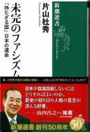 未完のファシズム <br>「持たざる国」日本の運命 <br>≪新潮選書≫ <br>片山杜秀