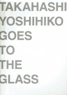 ガラス★高橋禎彦展 <br>TAKAHASHI YOSHIHIKO GOES TO THE GLASS <br>図録