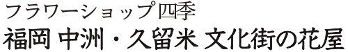 フラワーショップ四季|福岡 中洲・久留米 文化街の花屋