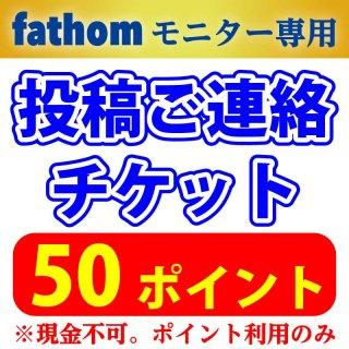 【fathomモニター専用】投稿連絡チケット ポイント利用のみ