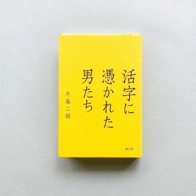 活字に憑かれた男たち<br>片塩二朗 / Jiro Katashio