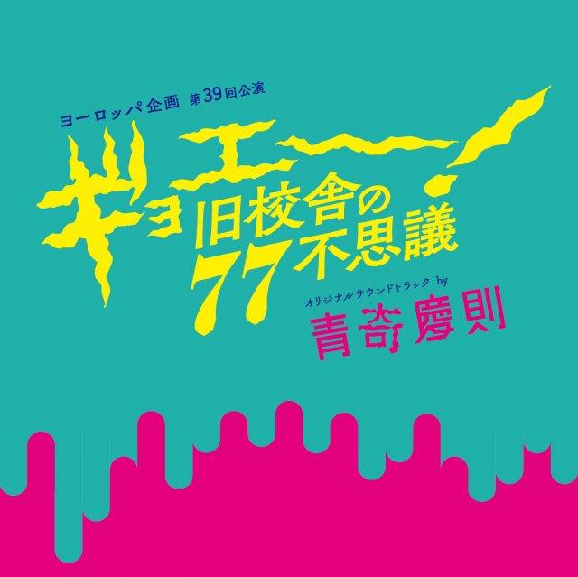 ヨーロッパ企画 第39回公演「ギョエー!旧校舎の77不思議」オリジナルサウンドトラック