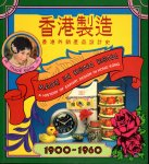 香港製造 香港外銷産品設計史 MADE IN HONG KONG−A HISTORY OF EXPORT DESIGN IN HONG KONG 1900−1960