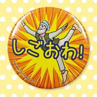 ☆☆ちゃらおんじ☆☆ ちゃら缶バッジ 45:しごおわ!