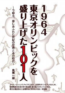 1964 東京オリンピックを盛り上げた101人-今蘇る、夢にあふれた世紀の祭典とあの時代-