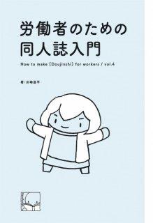 川崎昌平「労働者のための同人誌入門 vol.4」
