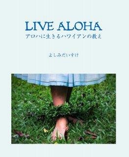 LIVE ALOHA アロハに生きるハワイアンの教え by よしみ だいすけ