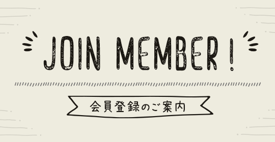 JOIN MEMBER! 会員登録のご案内